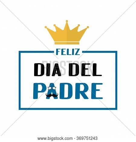 Feliz Dia Del Padre Happy Father S Day In Spanish Lettering With Mustache, Glasses And Crown . Mexic