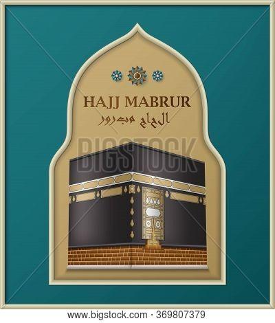 Hajj Mabrur Islamic Background. Greeting Card With Kaaba In Arabic Arch. Translation Hajj Mabrour, P