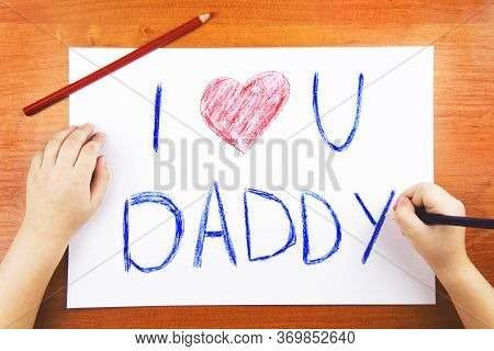 Fathers Day Concept. Childs Hands Drawing Card With Words I Love U Daddy, And Red Heart, And Color P