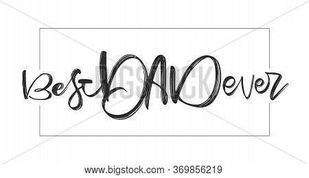 Handwritten Type Lettering Composition Of Best Dad Ever. Happy Fathers Day