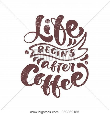 Vector Illustration With Hand-drawn Lettering. Life Begins After Coffee Inscription For Prints And P