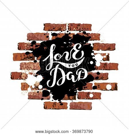 Love You Dad As Graffiti On Brick Wall. Handwritten Lettering As Fathers Day Logo. Vector Illustrati