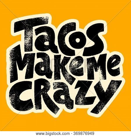 Hand Drawn Lettering Quote.. Tacos Make Me Crazy. Vector Illustration. Tacos Inspired Print Would Ma