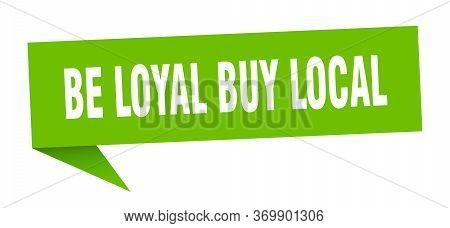 Be Loyal Buy Local Speech Bubble. Be Loyal Buy Local Ribbon Sign. Be Loyal Buy Local Banner
