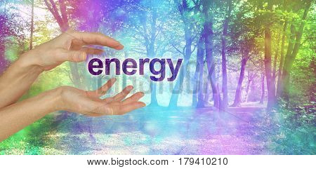 Nature's Energy is a Beautiful Thing  - female hands with the word ENERGY floating between in front of an ethereal rainbow colored bokeh effect magical woodland scene  and copy space