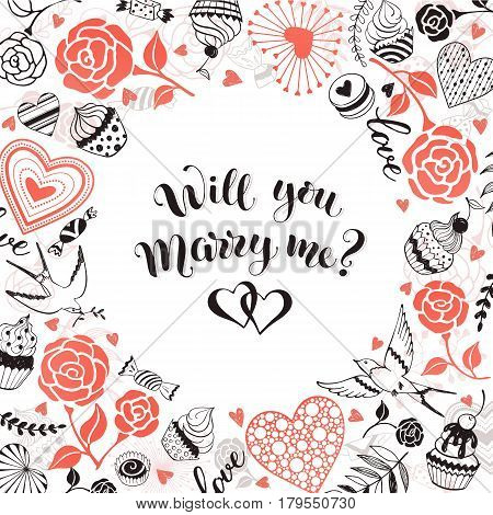 Will you marry me greeting card. Romantic circle frame from hearts, roses, birds and sweets with calligraphic phrase on white background.