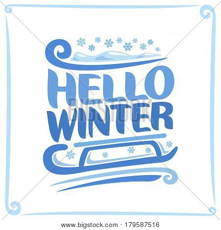 Vector poster for Winter: christmas snowfall, blue title text - hello winter, child's sled on snowflakes or kids sledge, clip art symbol snow season of year on white background, xmas snowy weather.