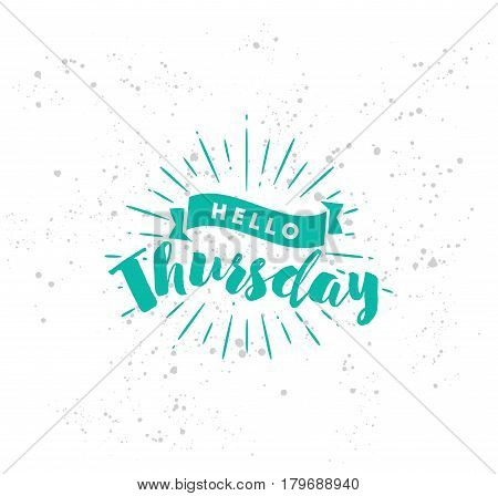 Hello Thursday. Inspirational quote. Typography for calendar or poster, invitation, greeting card or t-shirt. Vector lettering, calligraphy design. Text background