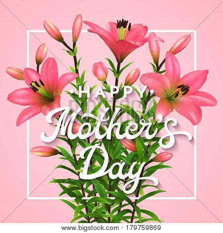 Happy Mothers Day. Greeting card with lettering. Mothers day postcard with blooming pink lilies flowers. Vector illustration EPS10.