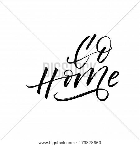 Go home card. Hand drawn positive lettering. Ink illustration. Modern brush calligraphy. Isolated on white background.