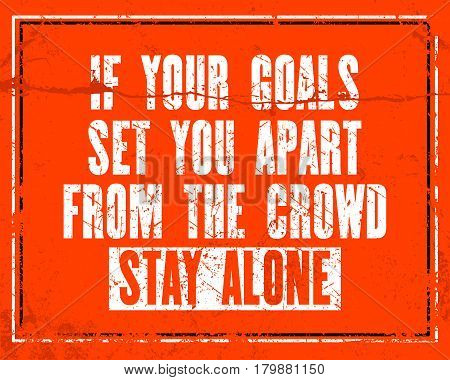 Inspiring motivation quote with text If Your Goals Set You Apart From The Crowd Stay Alone. Vector typography poster design concept. Distressed old metal sign texture.