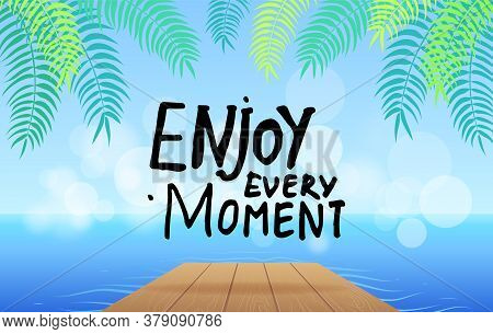 Inspirational Or Motivational Phrase. Enjoy Every Moment At Background Of Sea, Wooden Bridge, Leaves