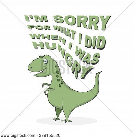 Funny Cartoon Dinosaur T-rex With Lettering - I'm Sorry For What I Did When I Was Hungry - Template