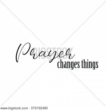 Prayer Changes Things,  Christian Faith, Typography For Print Or Use As Poster, Card, Flyer Or T Shi