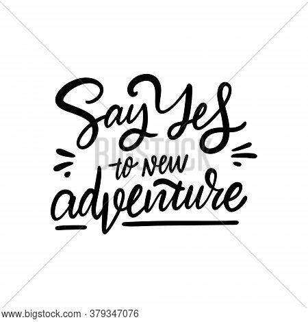Say Yes To New Adventure. Hand Drawn Modern Lettering. Black Color. Vector Illustration. Isolated On