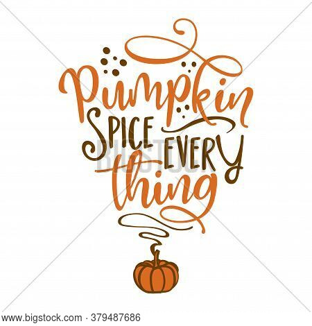Pumpkin Spice Every Thing - Hand Drawn Fall Vector Illustration. Autumn Color Poster. Good For Scrap