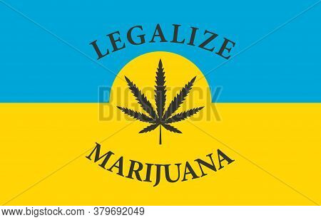Banner In The Form Of The Ukrainian Flag With A Hemp Leaf. The Concept Of Legalizing Marijuana, Cann