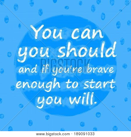 You canyou shouldand if you're brave enough to start you will.Creative Inspiring Motivation Quote Concept On Blue dot pattern Background.