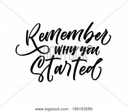 Remember why you started phrase. Ink illustration. Modern brush calligraphy. Isolated on white background.
