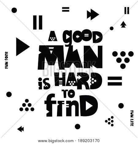 Inscription - A good man is hard to find. Trend lettering. Vector print on white background with different geometric shapes.