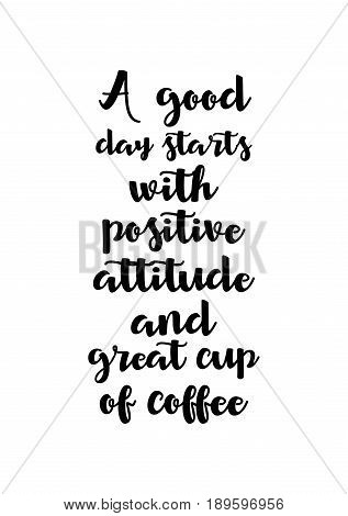 Coffee related illustration with quotes. Graphic design lifestyle lettering. A good day starts with positive attitude and great cup of coffee.