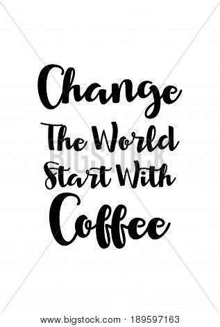 Coffee related illustration with quotes. Graphic design lifestyle lettering. Change the world start with coffee.
