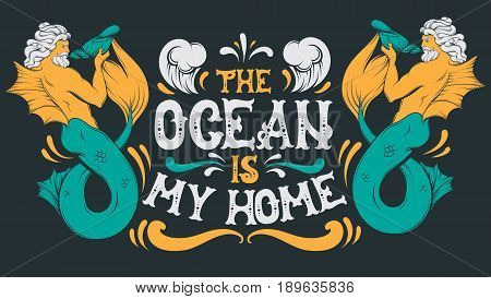 Ocean is my home. Vector quote typographical background with fairy hand written font and illustration of triton. Template for postcard banner poster print for t-shirt.