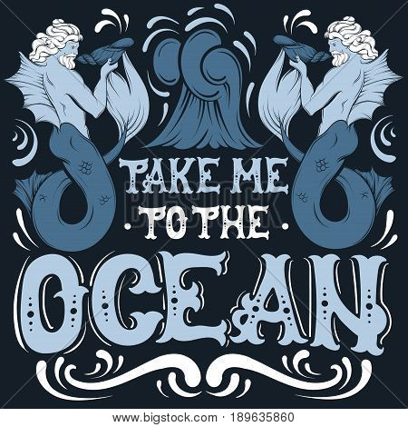Take me to the ocean. Vector quote typographical background with fairy hand written font and illustration of triton. Template for postcard banner poster print for t-shirt.