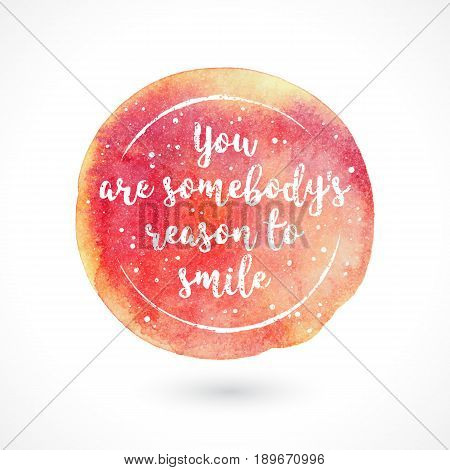 Watercolor Vector Handmade Blot with Quote Isolated on White Background. You Are Somebody's Reason To Smile. Inspiring Creative Motivation