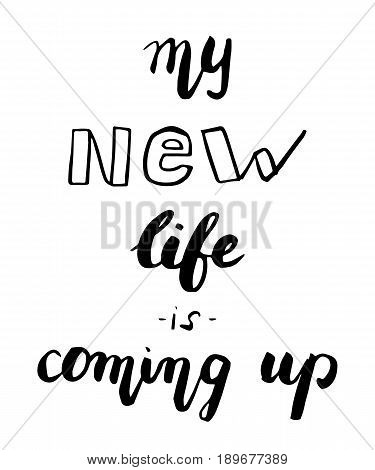 Lettering quote motivation about life. Calligraphy Inspirational quote. My new life is coming up. Modern brush style