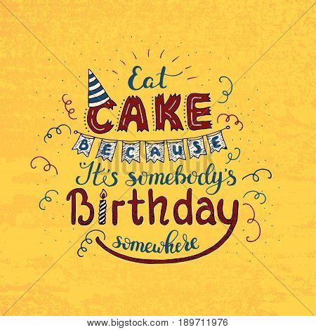Unique lettering poster with a phrase EAT CAKE BECAUSE IT S SOMEBODY S BIRTHDAY SOMEWHERE. Vector art. Trendy handwritten illustration for t-shirt design, notebook cover, poster for bakery shop and cafe.