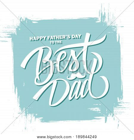 Happy Father's Day to the Best Dad hand drawn lettering greeting card with brush stroke background. Vector illustration.