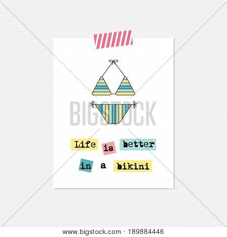 Vector inspirational card with swimming suit. Life is better in a bikini. Printable poster, design for fashion, beach and summer products, tour agency brochure or banner. Simple elegant modern design.