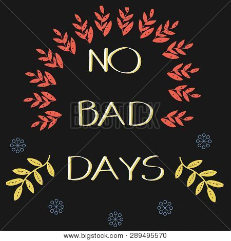 No Bad Days. Inspirational Quote. Hand Drawn Vector Illustration With Decoration Elements.