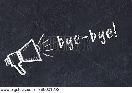 Chalk Drawing Of Loudspeaker And Handwritten Inscription Bye-bye On Black Desk