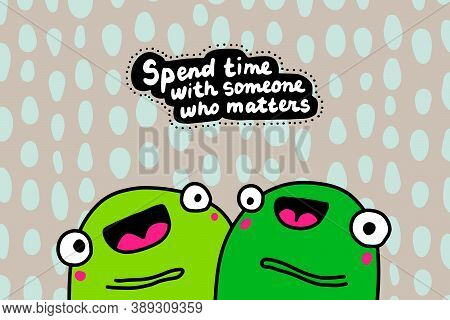 Spend Time With Someone Who Matters Hand Drawn Vector Illustration In Cartoon Doodle Style