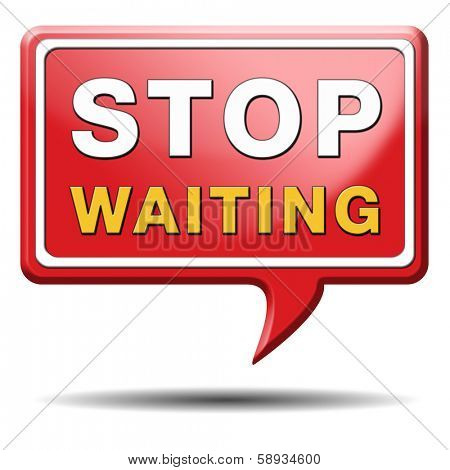 stop waiting time for action act now dont waste time standing in a row for a wait list being impatient
