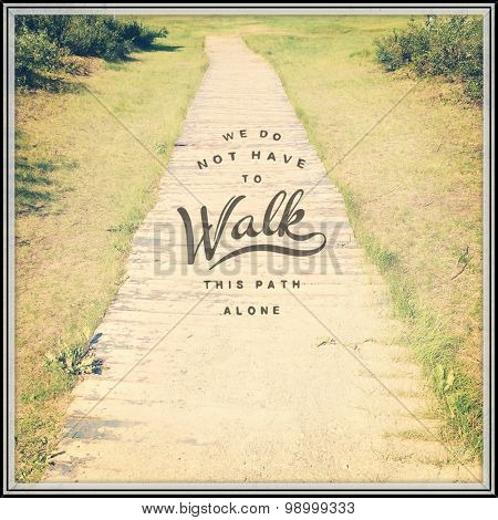 Inspirational Typographic Quote - We do not have to walk this path alone