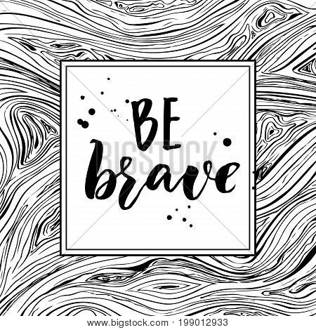 Be brave. Monochrome inspirational quote ni square frame on lines texture. Black and white typography design.