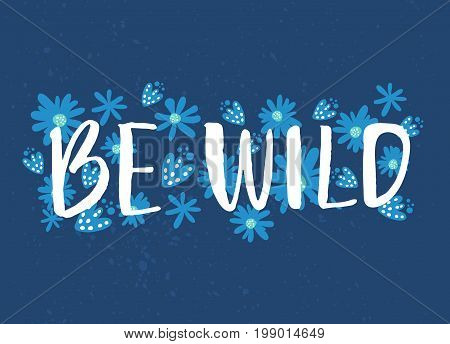 Be wild text with hand drawn flowers at blue background. Rough phrase for boho and hippie clothes, t-shirts, posters. Inspirational vector phrase