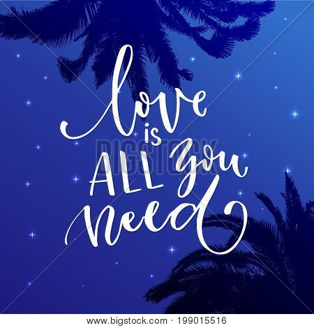Love is all you need, Inspiration calligraphy on starry night background with palm silhouettes.