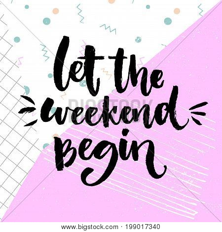 Let the weekend begin. Fun saying about saturday, office motivation quote. Vector calligraphy