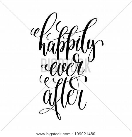 happily ever after - black and white hand lettering script to wedding holiday, celebration marriage phrase to greeting card, poster, quote design, calligraphy vector illustration