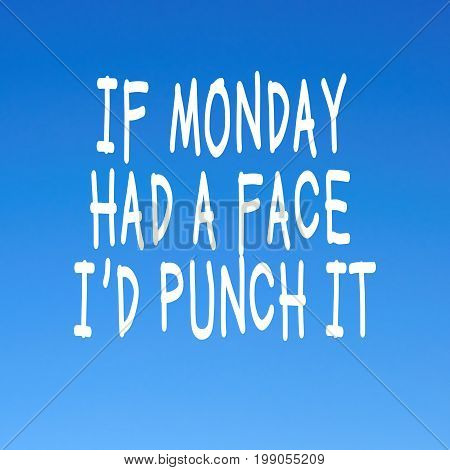 Funny Monday quotes - If Monday had a face i'd punch it.