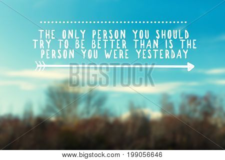 Inspirational and motivational quotes - the only person you should try to be better than is the person you were yesterday. Retro styled blurry background.