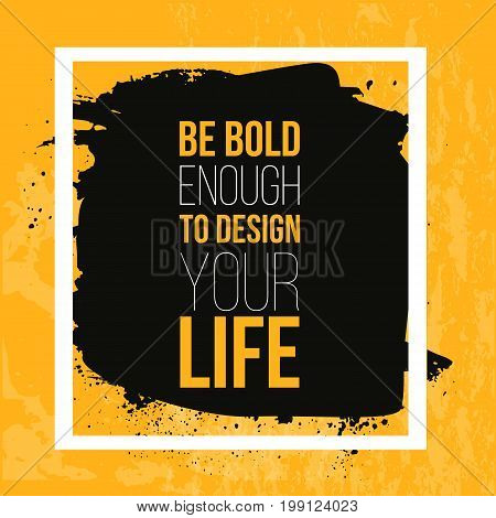 Be bold enough to Design your Life. Inspiring Motivation Quote about Possibilities. Vector Typography Concept On Grunge Background.