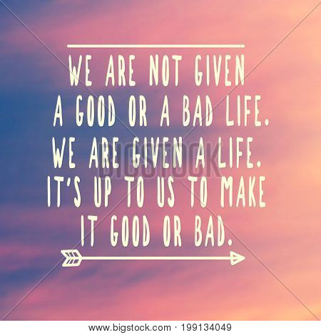 Inspirational And Motivational Quotes - We Are Not Give A Good Or A Bad Life. We Are Given A Life, I