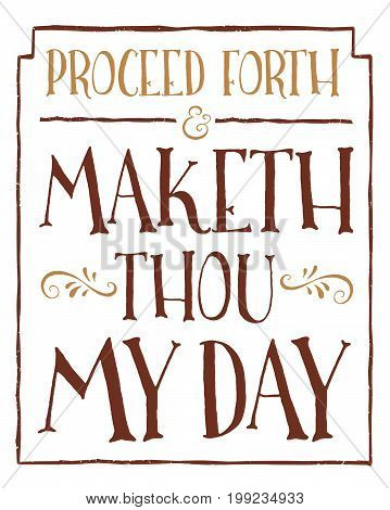 Proceed Forth and Maketh Thou My Day Fun Old English Style Style Vector Typography Design Sign with gold design ornaments, and distressed border on white background