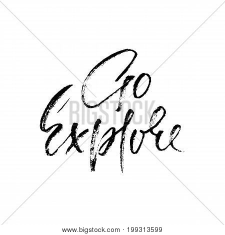 Go explore. Hand written lettering typography. Modern brush calligraphy quote. Motivational print for cards. Vector illustration