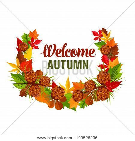 Welcome Autumn seasonal greeting card of foliage wreath of pine or fir tree cone, poplar or chestnut and birch or maple leaf with oak acorn. Vector isolated design template for autumn of fall holiday